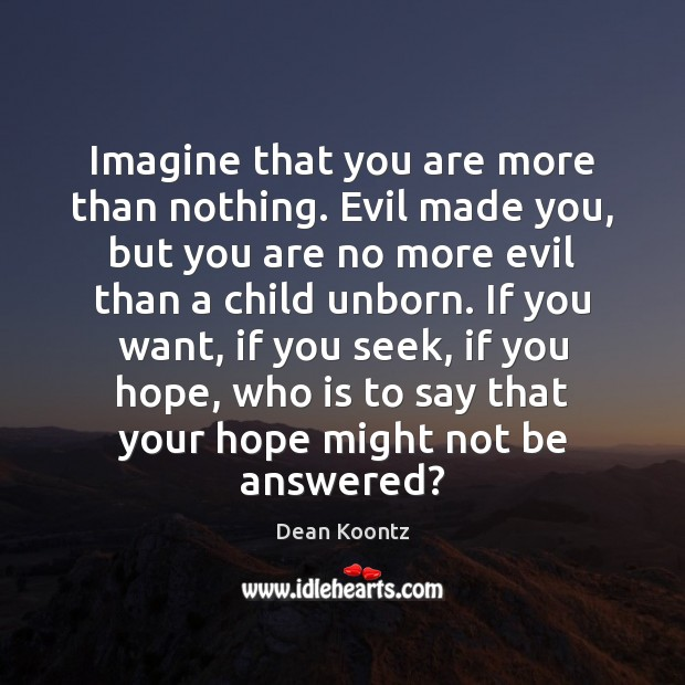 Imagine that you are more than nothing. Evil made you, but you Dean Koontz Picture Quote