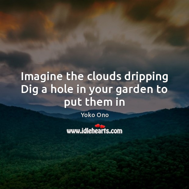 Imagine the clouds dripping Dig a hole in your garden to put them in Yoko Ono Picture Quote