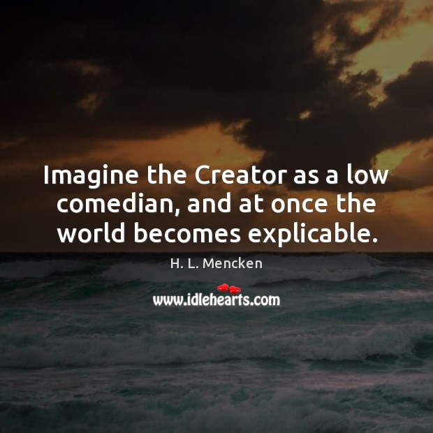 Imagine the Creator as a low comedian, and at once the world becomes explicable. Image