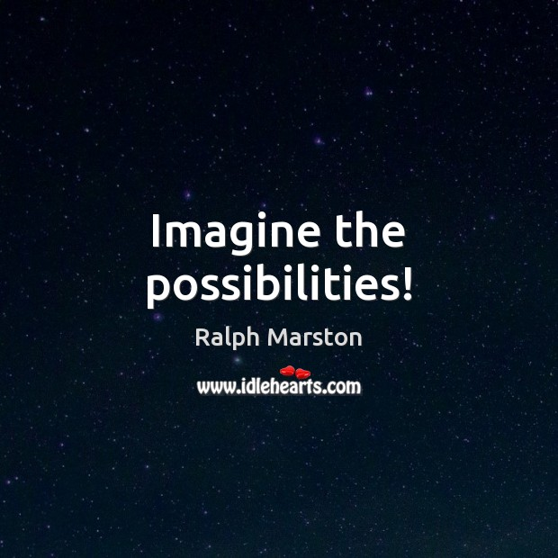 Imagine the possibilities! Ralph Marston Picture Quote