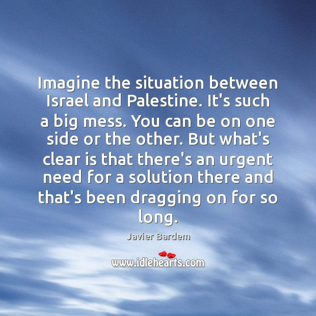 Imagine the situation between Israel and Palestine. It's such a big mess. Javier Bardem Picture Quote