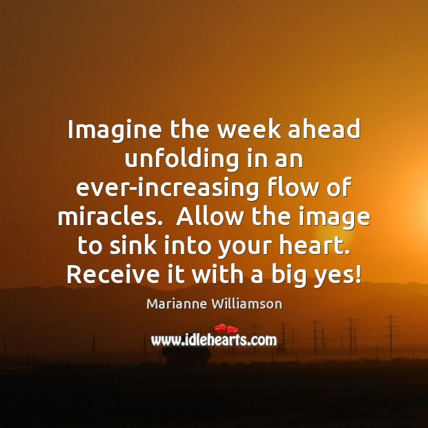 Image, Imagine the week ahead unfolding in an ever-increasing flow of miracles.  Allow