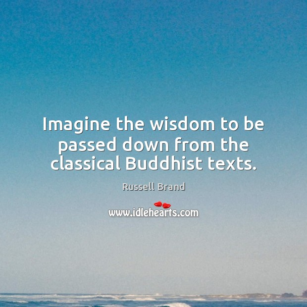 Imagine the wisdom to be passed down from the classical Buddhist texts. Russell Brand Picture Quote