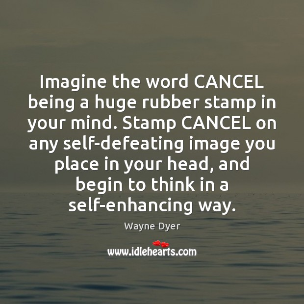 Image, Imagine the word CANCEL being a huge rubber stamp in your mind.