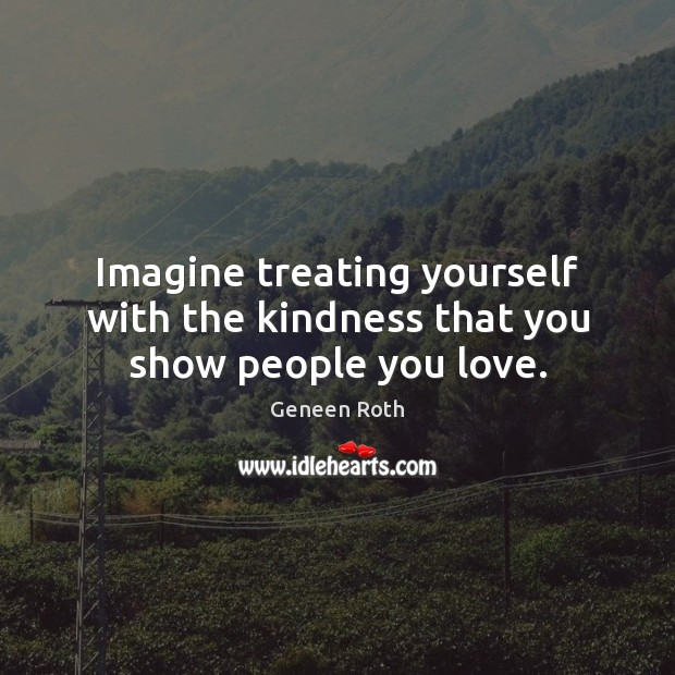 Imagine treating yourself with the kindness that you show people you love. Geneen Roth Picture Quote