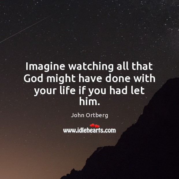 Imagine watching all that God might have done with your life if you had let him. John Ortberg Picture Quote