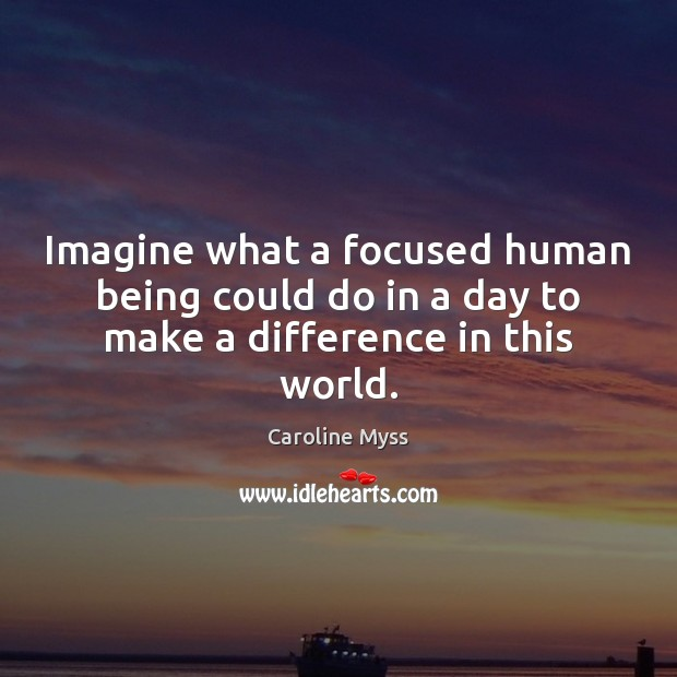 Imagine what a focused human being could do in a day to make a difference in this world. Caroline Myss Picture Quote