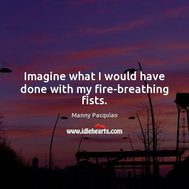 Imagine what I would have done with my fire-breathing fists. Manny Pacquiao Picture Quote