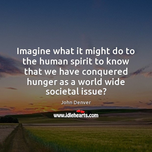 Imagine what it might do to the human spirit to know that John Denver Picture Quote