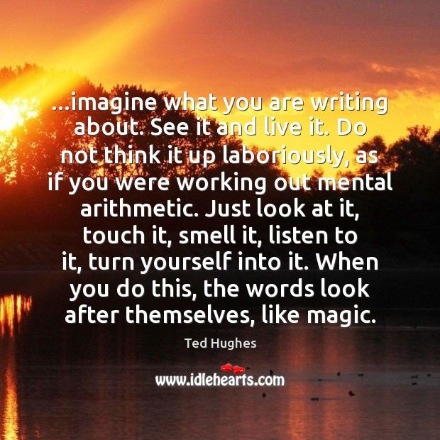 …imagine what you are writing about. See it and live it. Do Ted Hughes Picture Quote