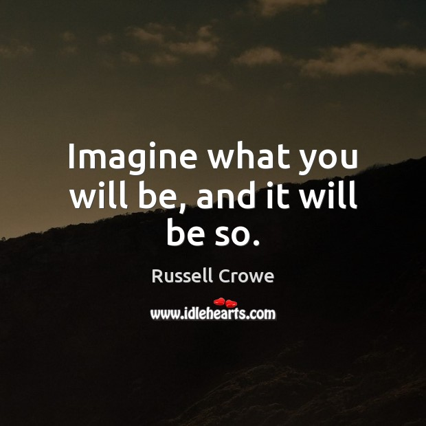 Imagine what you will be, and it will be so. Russell Crowe Picture Quote