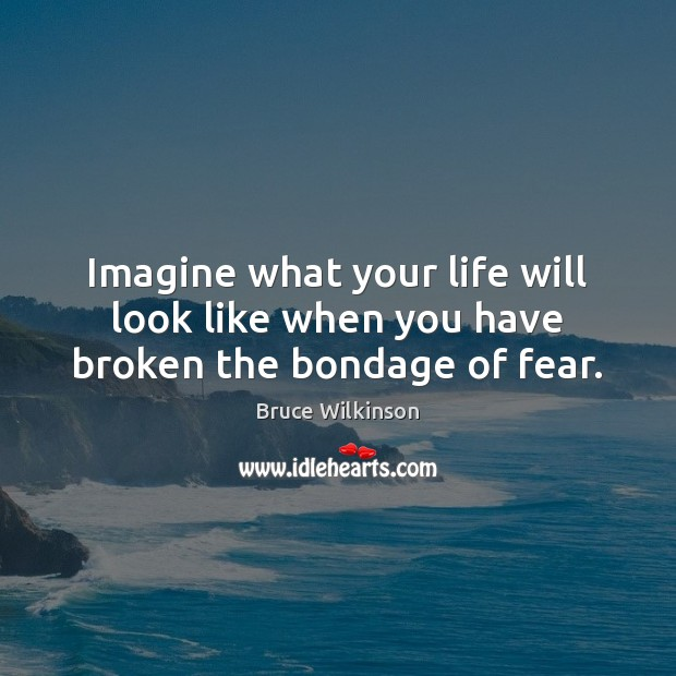 Image, Imagine what your life will look like when you have broken the bondage of fear.