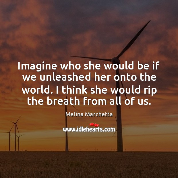 Imagine who she would be if we unleashed her onto the world. Melina Marchetta Picture Quote