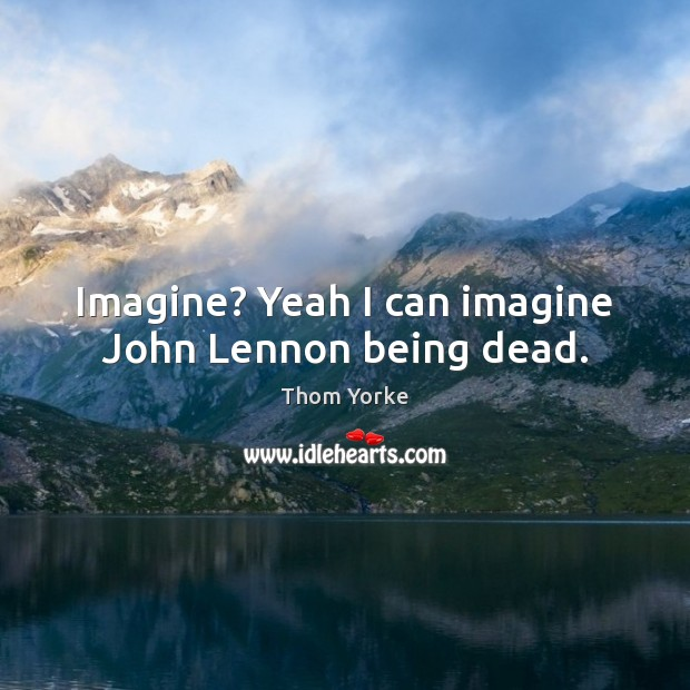 Imagine? Yeah I can imagine John Lennon being dead. Thom Yorke Picture Quote
