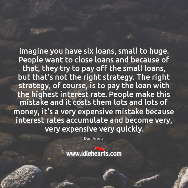 Imagine you have six loans, small to huge. People want to close Dan Ariely Picture Quote