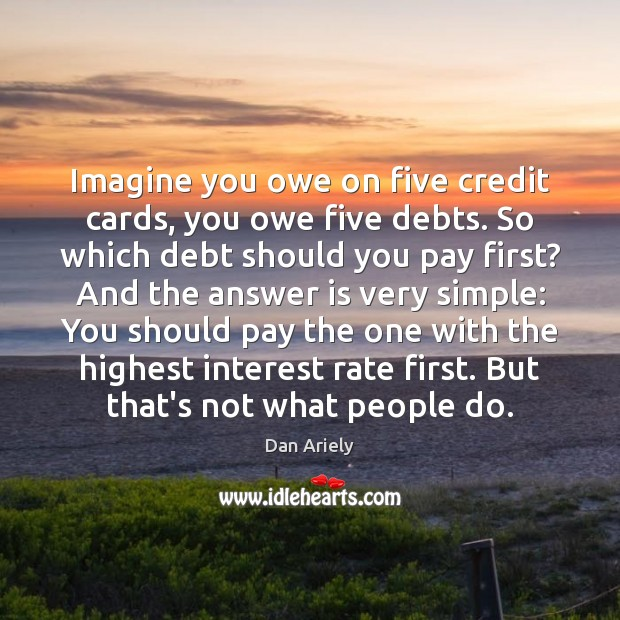 Imagine you owe on five credit cards, you owe five debts. So Dan Ariely Picture Quote