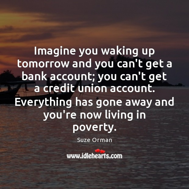Imagine you waking up tomorrow and you can't get a bank account; Image