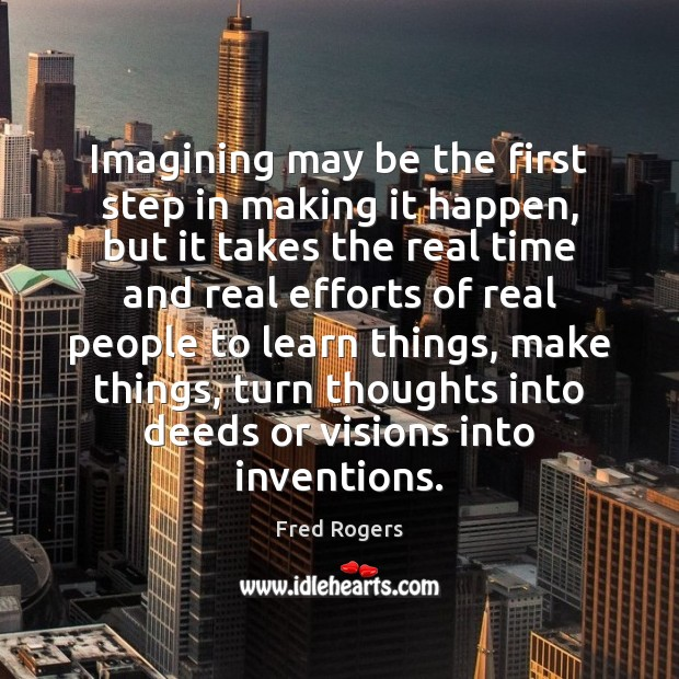 Imagining may be the first step in making it happen, but it Fred Rogers Picture Quote