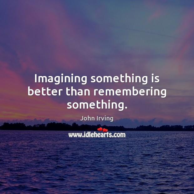 Image, Imagining something is better than remembering something.