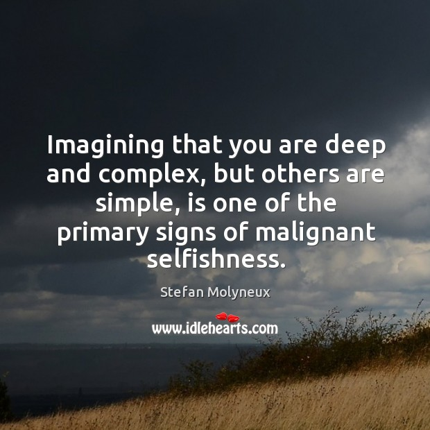 Imagining that you are deep and complex, but others are simple, is Stefan Molyneux Picture Quote
