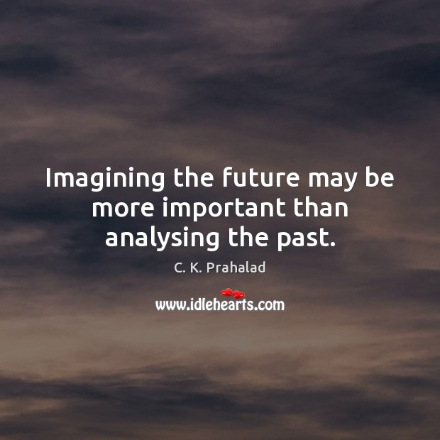 Image, Imagining the future may be more important than analysing the past.