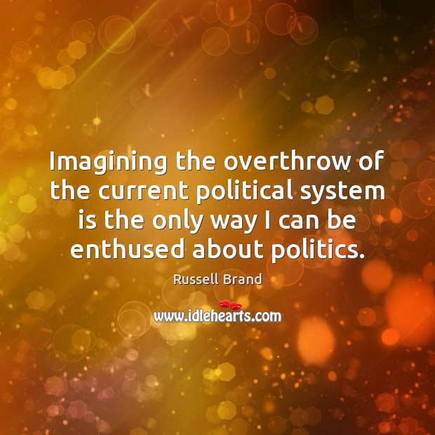 Imagining the overthrow of the current political system is the only way Russell Brand Picture Quote