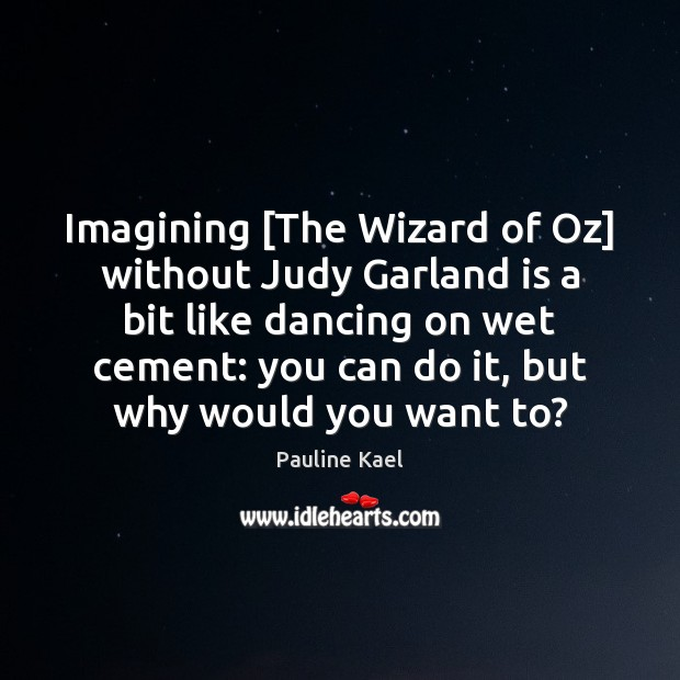 Imagining [The Wizard of Oz] without Judy Garland is a bit like Image