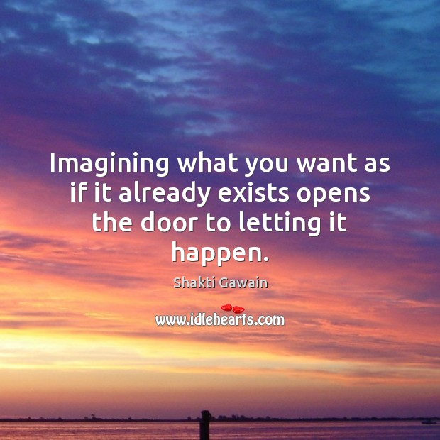 Image, Imagining what you want as if it already exists opens the door to letting it happen.