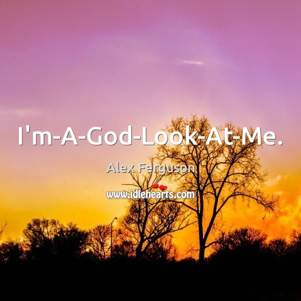 I'm-A-God-Look-At-Me. Alex Ferguson Picture Quote