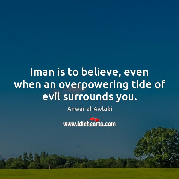 Image, Iman is to believe, even when an overpowering tide of evil surrounds you.