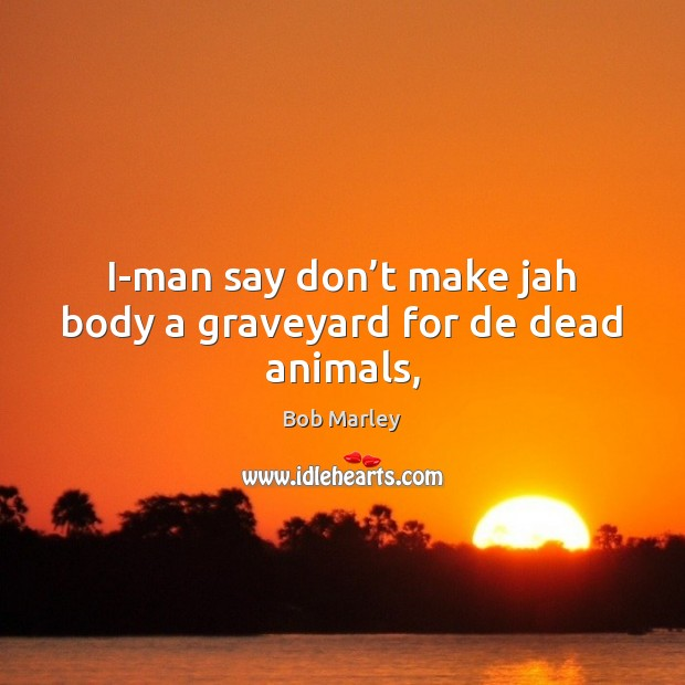 I-man say don't make jah body a graveyard for de dead animals, Bob Marley Picture Quote