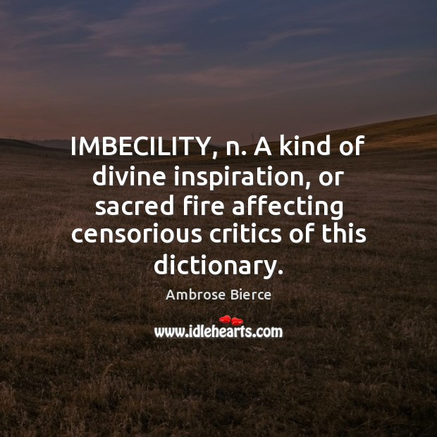 Image, IMBECILITY, n. A kind of divine inspiration, or sacred fire affecting censorious
