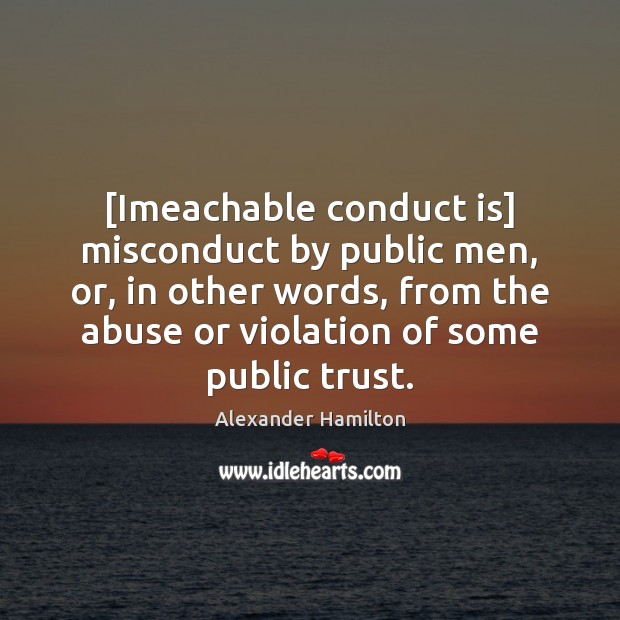 [Imeachable conduct is] misconduct by public men, or, in other words, from Image