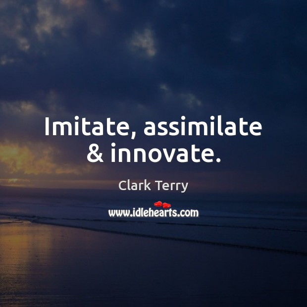 Imitate, assimilate & innovate. Clark Terry Picture Quote