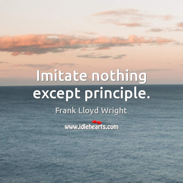 Imitate nothing except principle. Frank Lloyd Wright Picture Quote