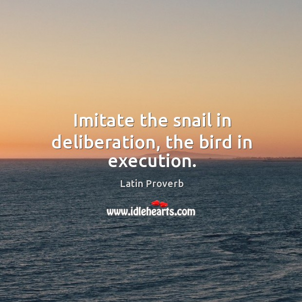 Image, Imitate the snail in deliberation, the bird in execution.