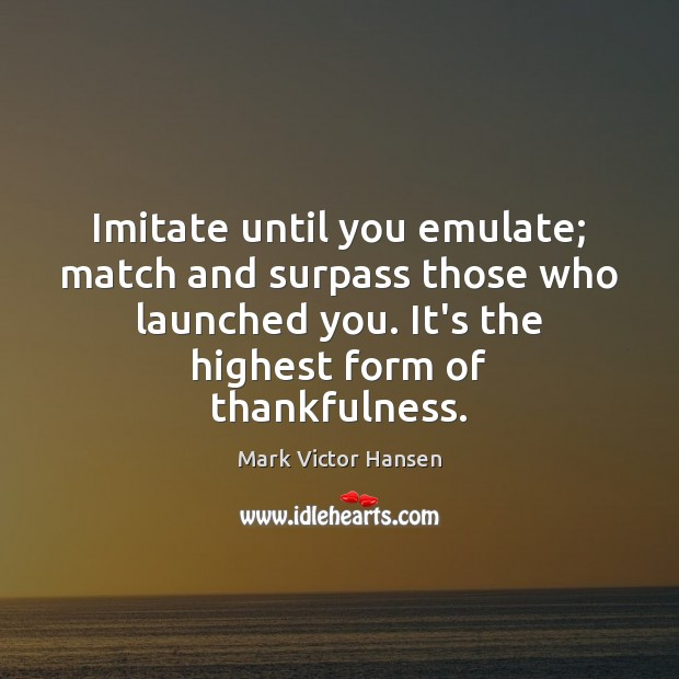 Image, Imitate until you emulate; match and surpass those who launched you. It's