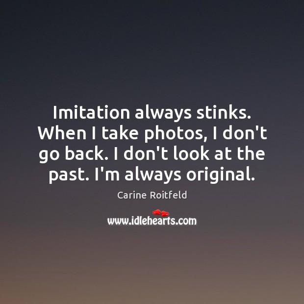 Imitation always stinks. When I take photos, I don't go back. I Carine Roitfeld Picture Quote