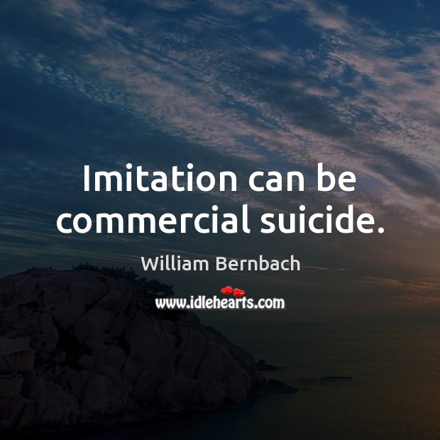 Imitation can be commercial suicide. William Bernbach Picture Quote