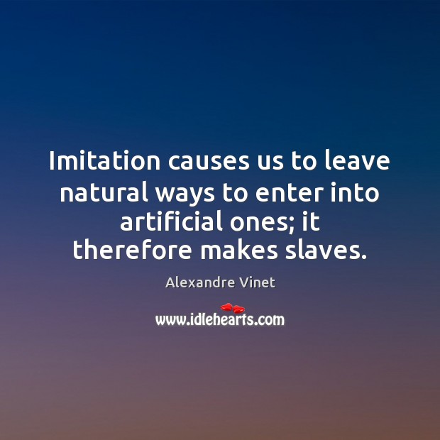 Image, Imitation causes us to leave natural ways to enter into artificial ones;