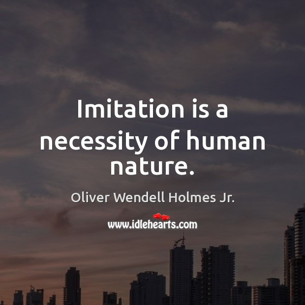 Imitation is a necessity of human nature. Oliver Wendell Holmes Jr. Picture Quote