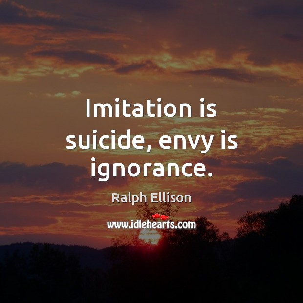 Imitation is suicide, envy is ignorance. Ralph Ellison Picture Quote