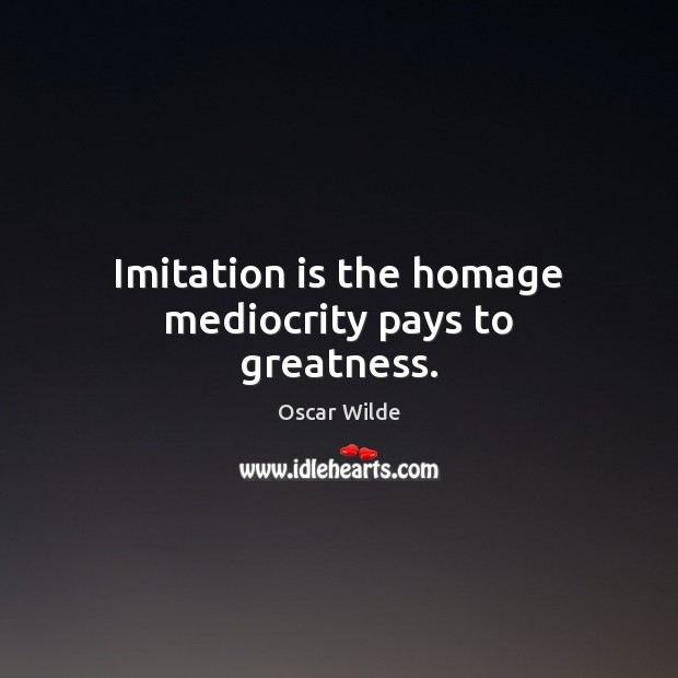 Image, Imitation is the homage mediocrity pays to greatness.