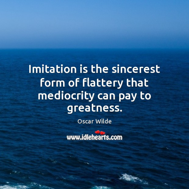 Image, Imitation is the sincerest form of flattery that mediocrity can pay to greatness.