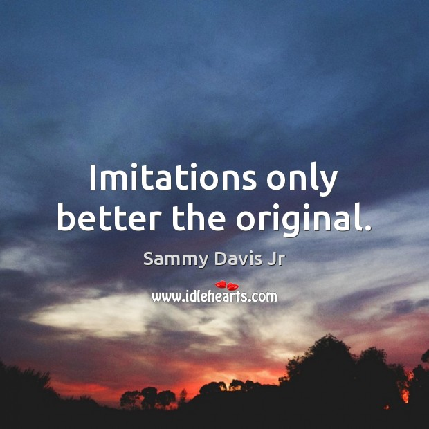 Imitations only better the original. Image