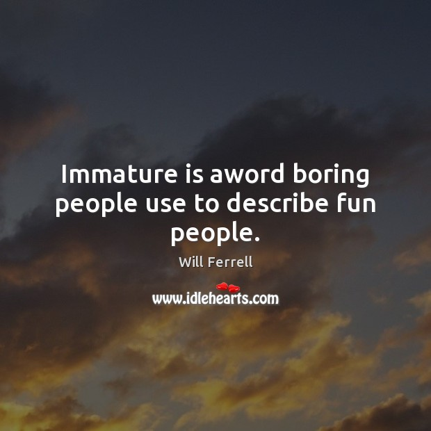 Immature is aword boring people use to describe fun people. Image