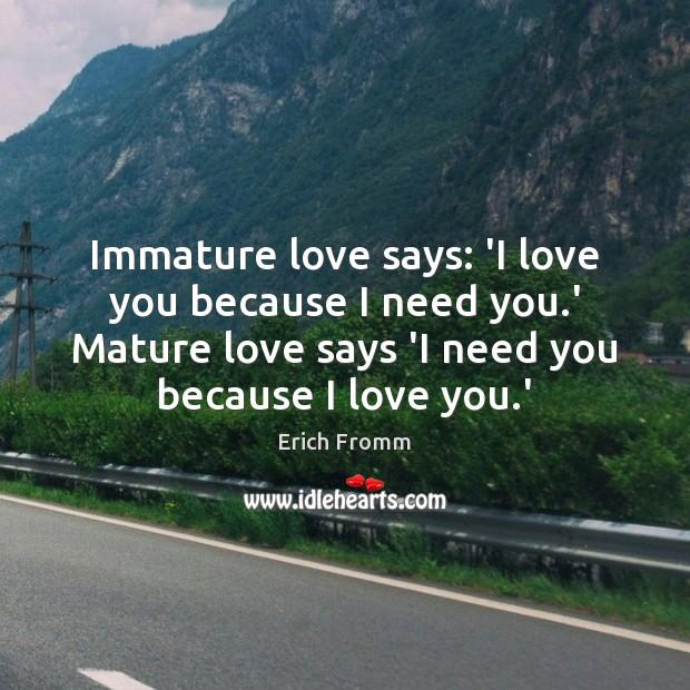 Image, Immature love says: 'I love you because I need you.' Mature