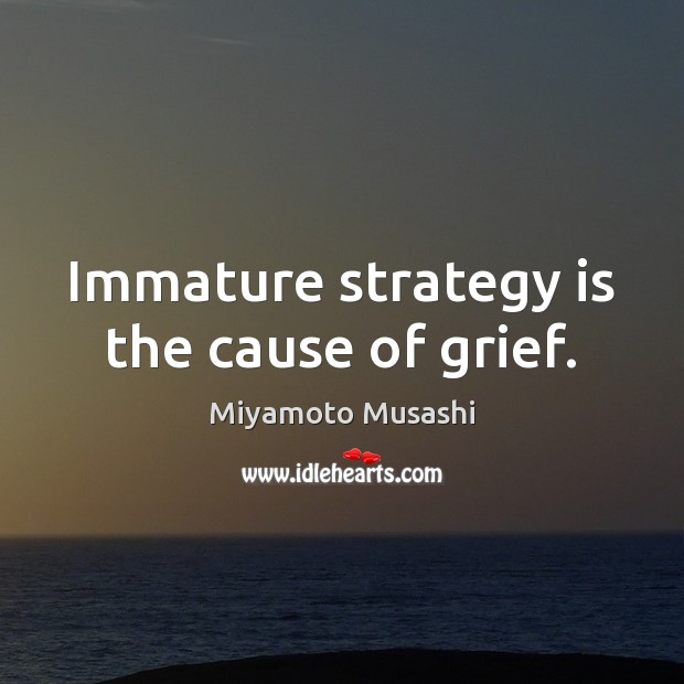 Immature strategy is the cause of grief. Miyamoto Musashi Picture Quote