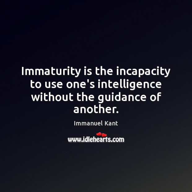 Immaturity is the incapacity to use one's intelligence without the guidance of another. Maturity Quotes Image