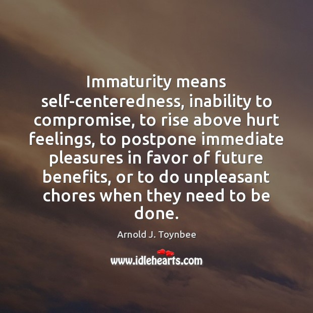Immaturity means self-centeredness, inability to compromise, to rise above hurt feelings, to Arnold J. Toynbee Picture Quote
